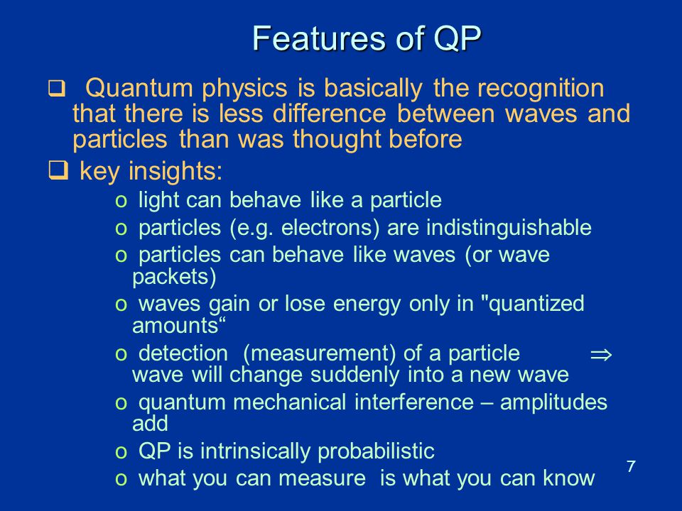 7 Features of QP  Quantum physics is basically the recognition that there is less difference between waves and particles than was thought before  ke