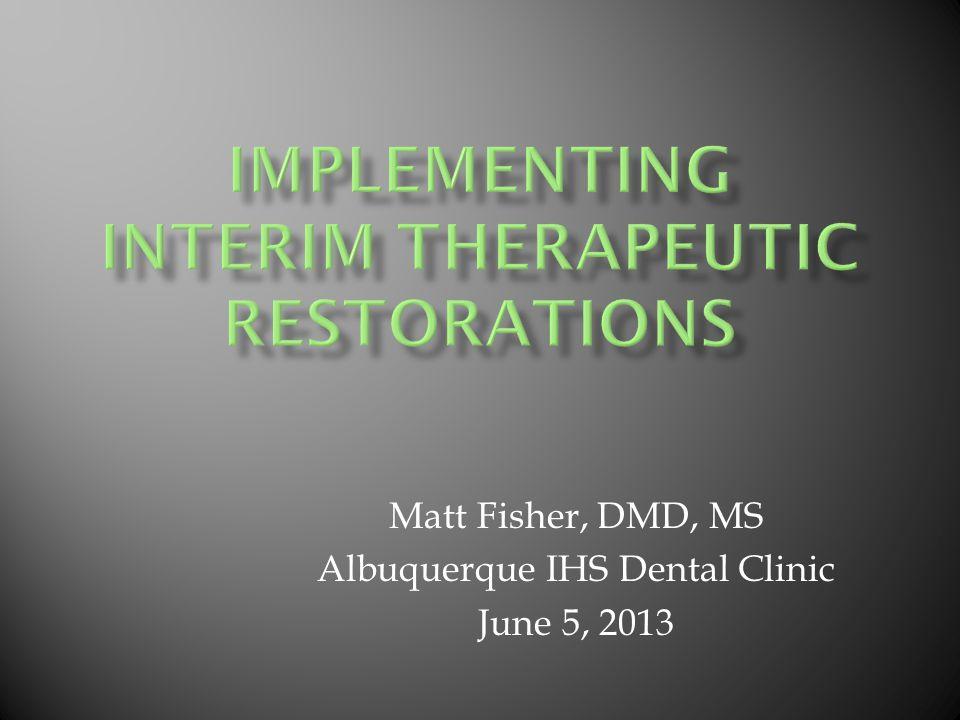 Matt Fisher, DMD, MS Albuquerque IHS Dental Clinic June 5, 2013