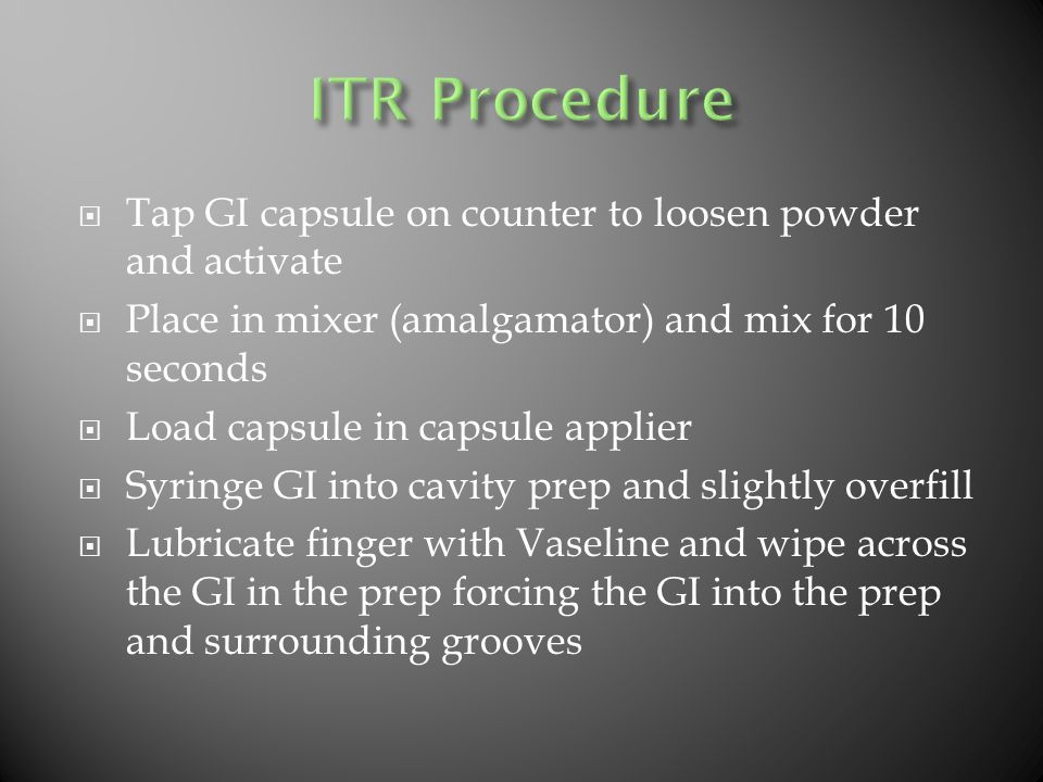  Tap GI capsule on counter to loosen powder and activate  Place in mixer (amalgamator) and mix for 10 seconds  Load capsule in capsule applier  Syringe GI into cavity prep and slightly overfill  Lubricate finger with Vaseline and wipe across the GI in the prep forcing the GI into the prep and surrounding grooves