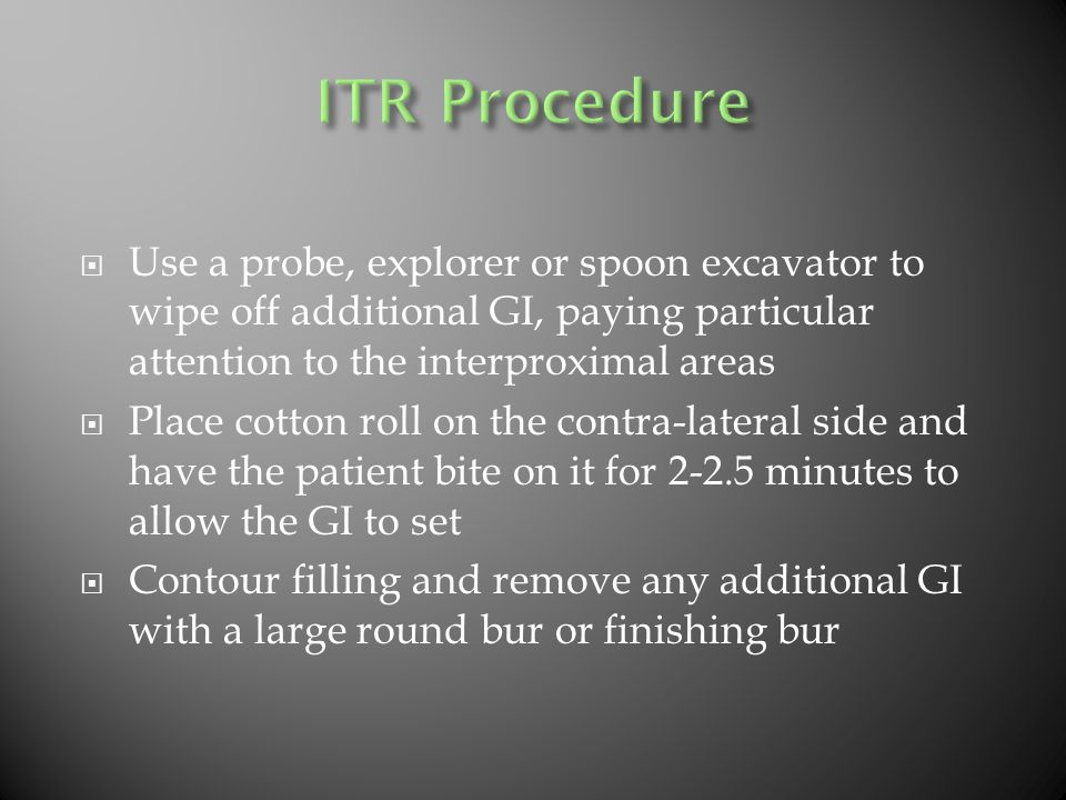  Use a probe, explorer or spoon excavator to wipe off additional GI, paying particular attention to the interproximal areas  Place cotton roll on the contra-lateral side and have the patient bite on it for 2-2.5 minutes to allow the GI to set  Contour filling and remove any additional GI with a large round bur or finishing bur