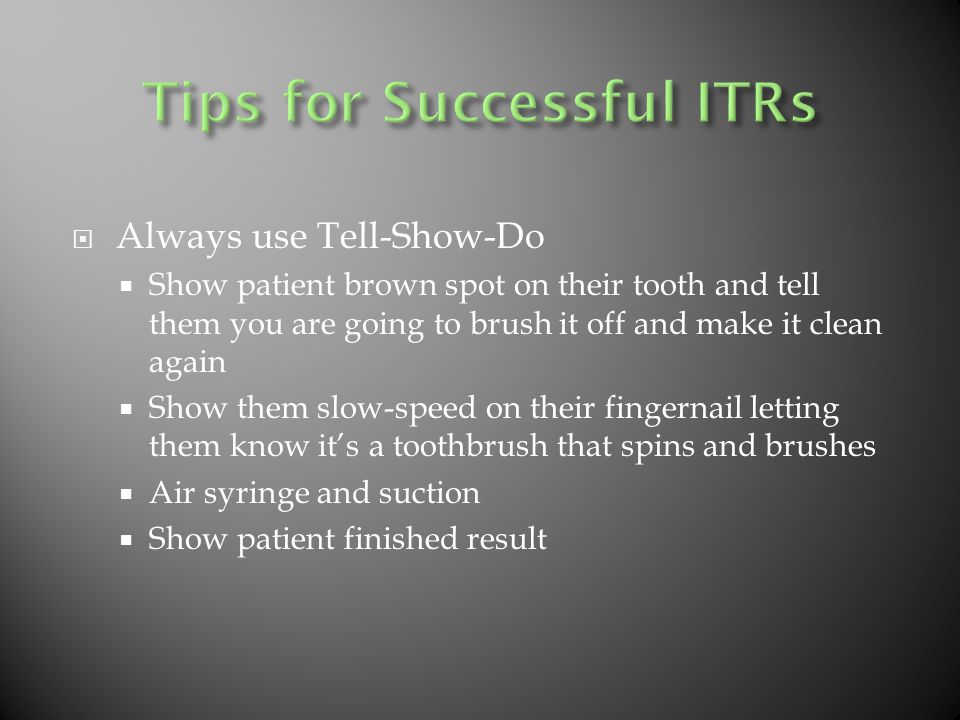  Always use Tell-Show-Do  Show patient brown spot on their tooth and tell them you are going to brush it off and make it clean again  Show them slow-speed on their fingernail letting them know it's a toothbrush that spins and brushes  Air syringe and suction  Show patient finished result