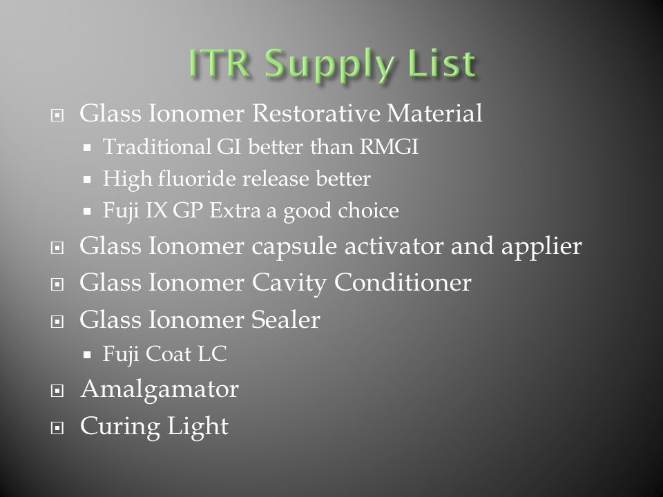  Glass Ionomer Restorative Material  Traditional GI better than RMGI  High fluoride release better  Fuji IX GP Extra a good choice  Glass Ionomer capsule activator and applier  Glass Ionomer Cavity Conditioner  Glass Ionomer Sealer  Fuji Coat LC  Amalgamator  Curing Light