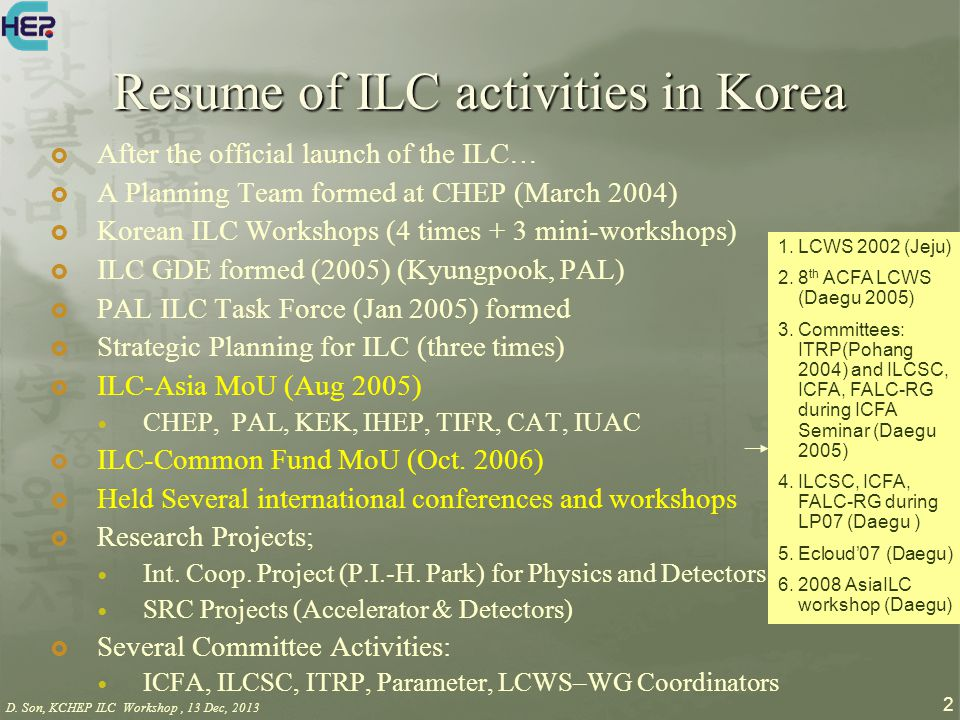 D. Son, KCHEP ILC Workshop, 13 Dec, 2013 2 Resume of ILC activities in Korea  After the official launch of the ILC…  A Planning Team formed at CHEP