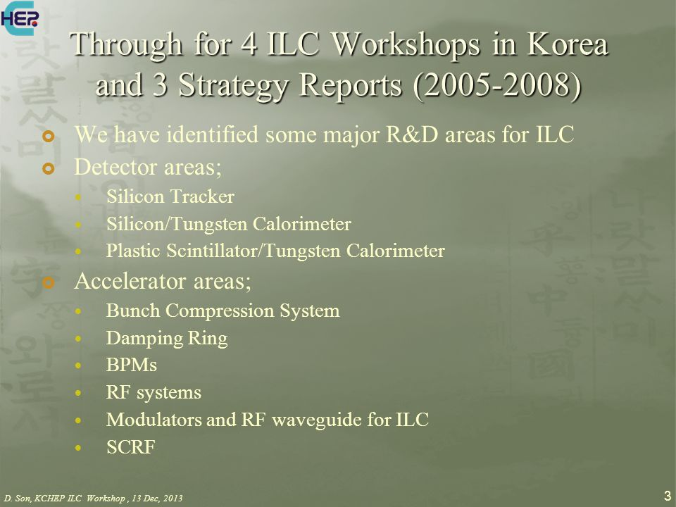 D. Son, KCHEP ILC Workshop, 13 Dec, 2013 3 Through for 4 ILC Workshops in Korea and 3 Strategy Reports (2005-2008)  We have identified some major R&D