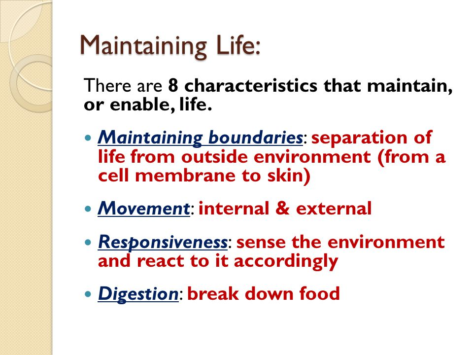 Maintaining Life: There are 8 characteristics that maintain, or enable, life. Maintaining boundaries: separation of life from outside environment (fro