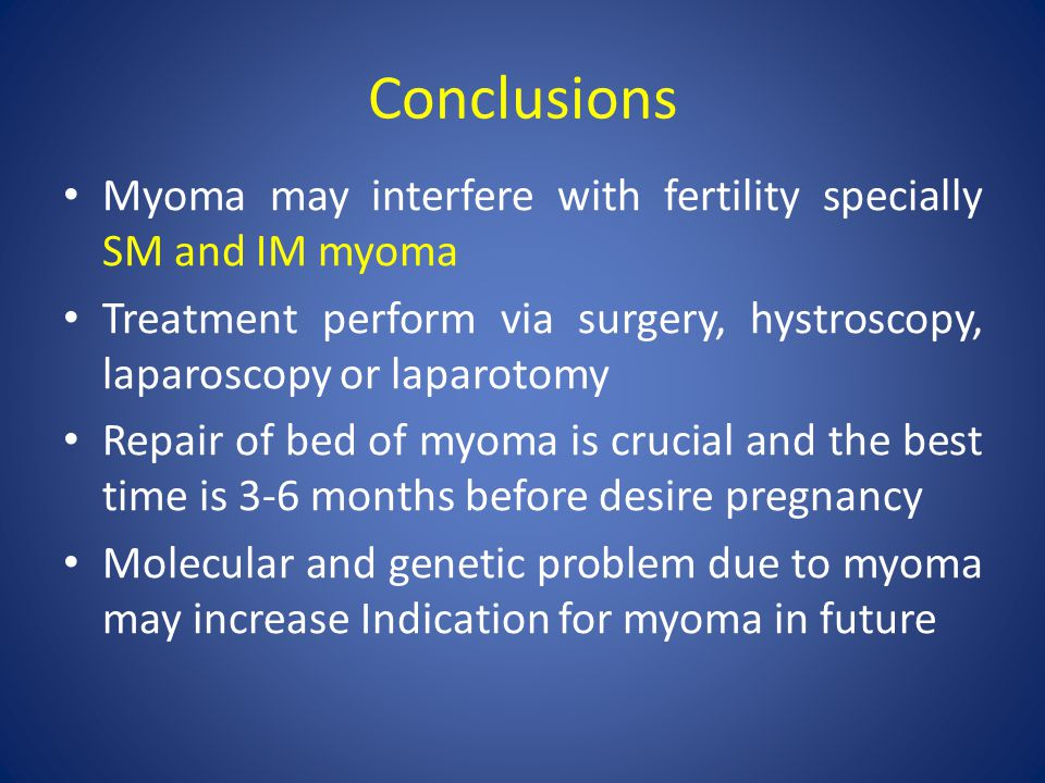 Conclusions Myoma may interfere with fertility specially SM and IM myoma Treatment perform via surgery, hystroscopy, laparoscopy or laparotomy Repair of bed of myoma is crucial and the best time is 3-6 months before desire pregnancy Molecular and genetic problem due to myoma may increase Indication for myoma in future