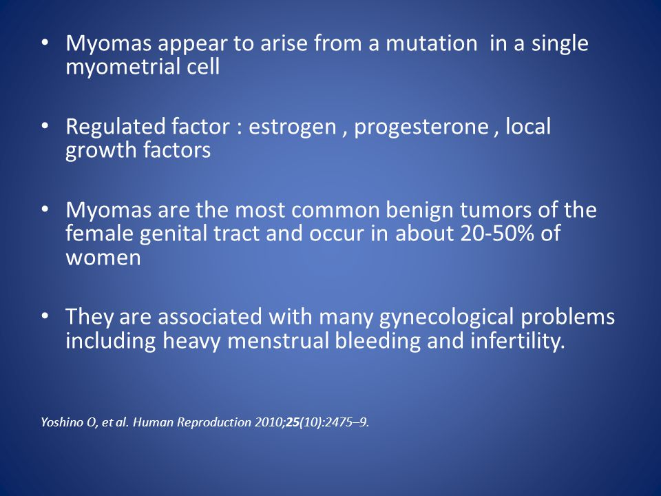 Myomas appear to arise from a mutation in a single myometrial cell Regulated factor : estrogen, progesterone, local growth factors Myomas are the most common benign tumors of the female genital tract and occur in about 20-50% of women They are associated with many gynecological problems including heavy menstrual bleeding and infertility.