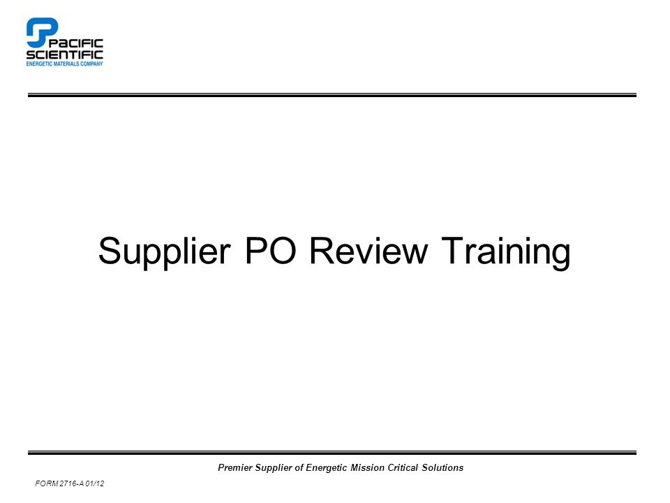 Premier Supplier of Energetic Mission Critical Solutions FORM 2716-A 01/12 Supplier PO Review Training