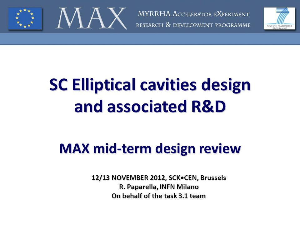 SC Elliptical cavities design and associated R&D MAX mid-term design review 12/13 NOVEMBER 2012, SCKCEN, Brussels R. Paparella, INFN Milano On behalf