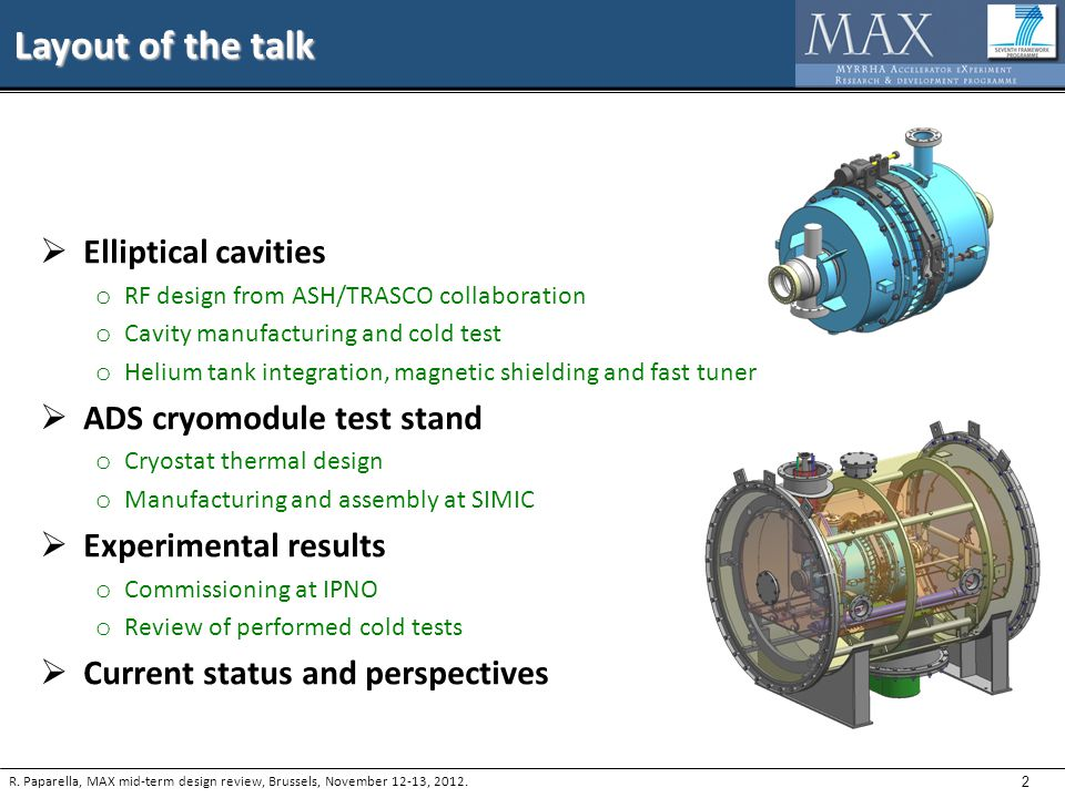 2 Layout of the talk  Elliptical cavities o RF design from ASH/TRASCO collaboration o Cavity manufacturing and cold test o Helium tank integration, magnetic shielding and fast tuner  ADS cryomodule test stand o Cryostat thermal design o Manufacturing and assembly at SIMIC  Experimental results o Commissioning at IPNO o Review of performed cold tests  Current status and perspectives R.