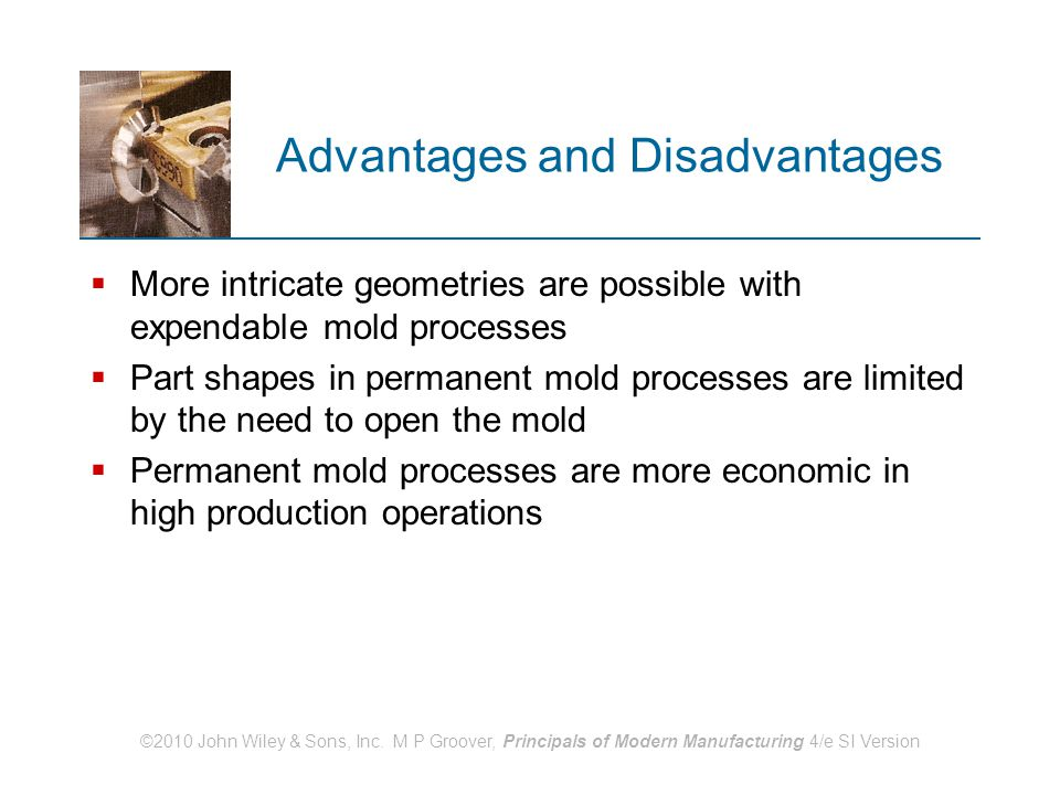 ©2010 John Wiley & Sons, Inc. M P Groover, Principals of Modern Manufacturing 4/e SI Version Advantages and Disadvantages  More intricate geometries