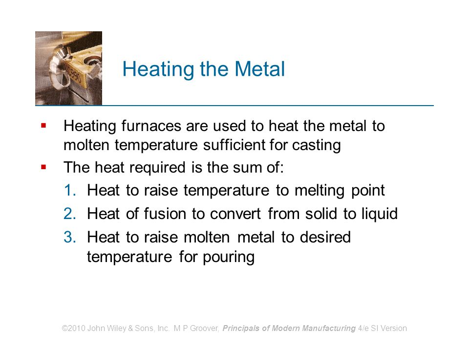 ©2010 John Wiley & Sons, Inc. M P Groover, Principals of Modern Manufacturing 4/e SI Version Heating the Metal  Heating furnaces are used to heat the