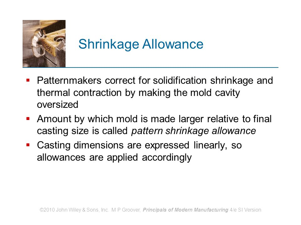 ©2010 John Wiley & Sons, Inc. M P Groover, Principals of Modern Manufacturing 4/e SI Version Shrinkage Allowance  Patternmakers correct for solidific