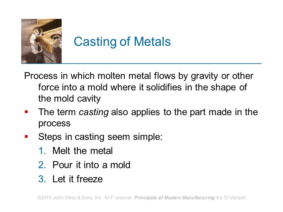 ©2010 John Wiley & Sons, Inc. M P Groover, Principals of Modern Manufacturing 4/e SI Version Casting of Metals Process in which molten metal flows by