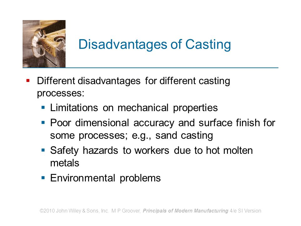 ©2010 John Wiley & Sons, Inc. M P Groover, Principals of Modern Manufacturing 4/e SI Version Disadvantages of Casting  Different disadvantages for di