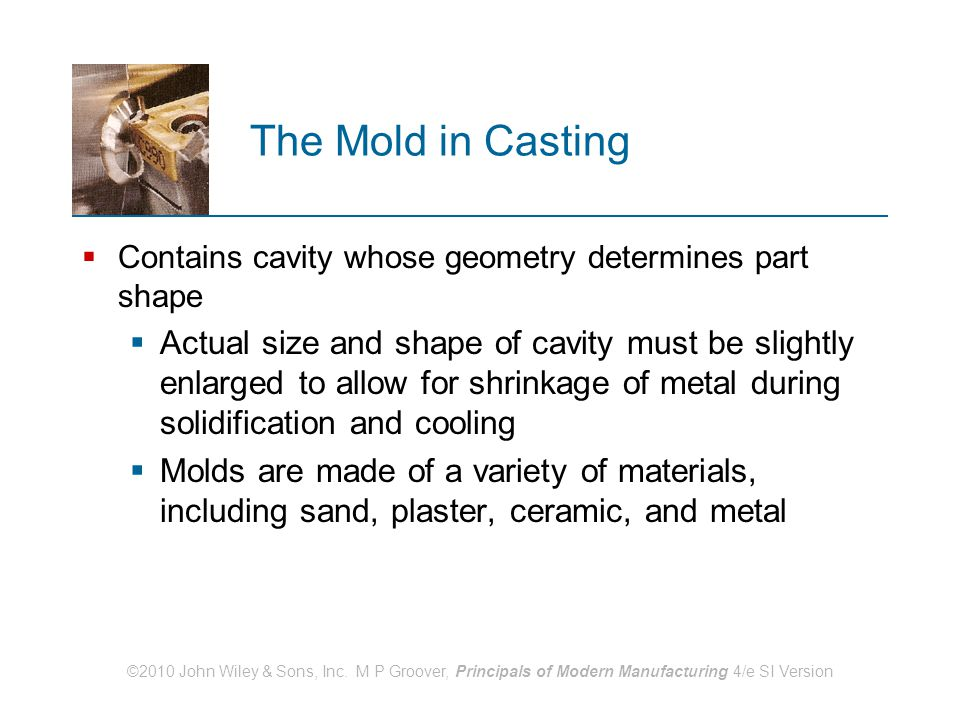©2010 John Wiley & Sons, Inc. M P Groover, Principals of Modern Manufacturing 4/e SI Version The Mold in Casting  Contains cavity whose geometry dete
