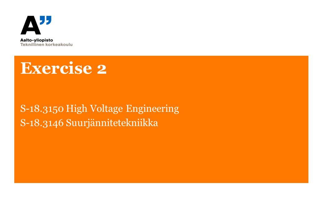 Exercise 2 S-18.3150 High Voltage Engineering S-18.3146 Suurjännitetekniikka