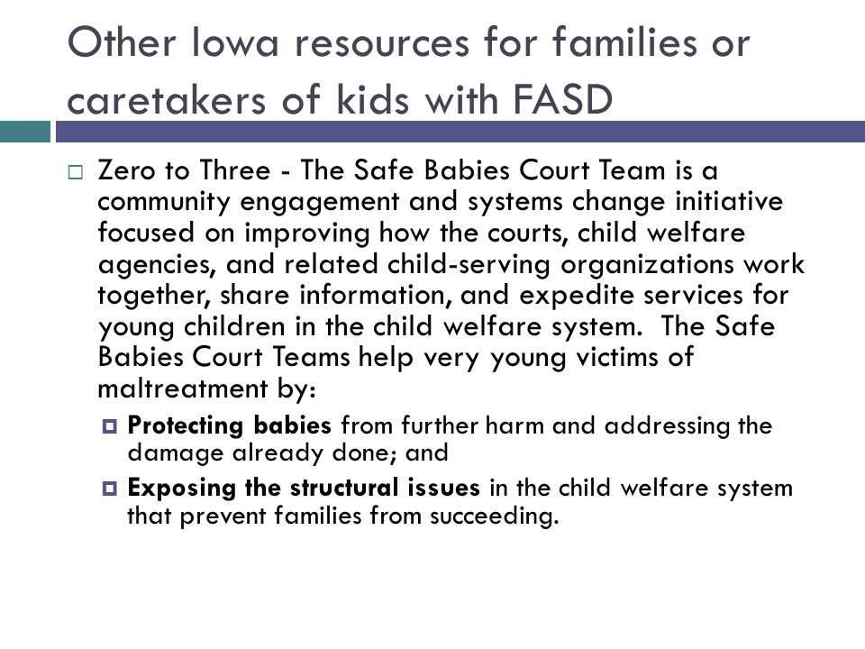 Other Iowa resources for families or caretakers of kids with FASD  Zero to Three - The Safe Babies Court Team is a community engagement and systems change initiative focused on improving how the courts, child welfare agencies, and related child-serving organizations work together, share information, and expedite services for young children in the child welfare system.