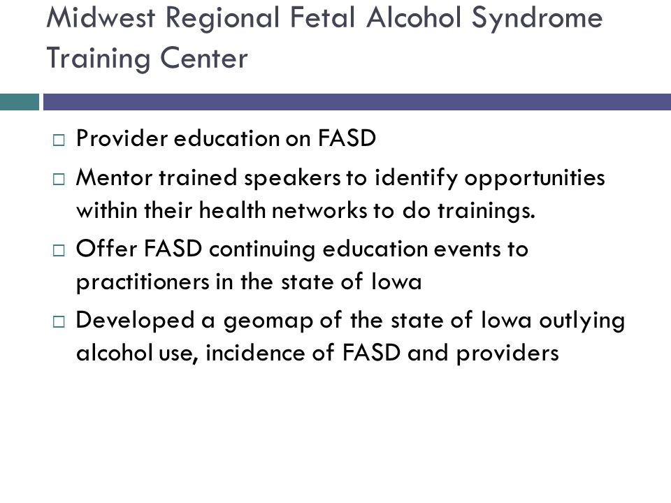 Midwest Regional Fetal Alcohol Syndrome Training Center  Provider education on FASD  Mentor trained speakers to identify opportunities within their health networks to do trainings.