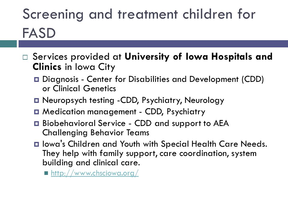 Screening and treatment children for FASD  Services provided at University of Iowa Hospitals and Clinics in Iowa City  Diagnosis - Center for Disabilities and Development (CDD) or Clinical Genetics  Neuropsych testing -CDD, Psychiatry, Neurology  Medication management - CDD, Psychiatry  Biobehavioral Service - CDD and support to AEA Challenging Behavior Teams  Iowa s Children and Youth with Special Health Care Needs.