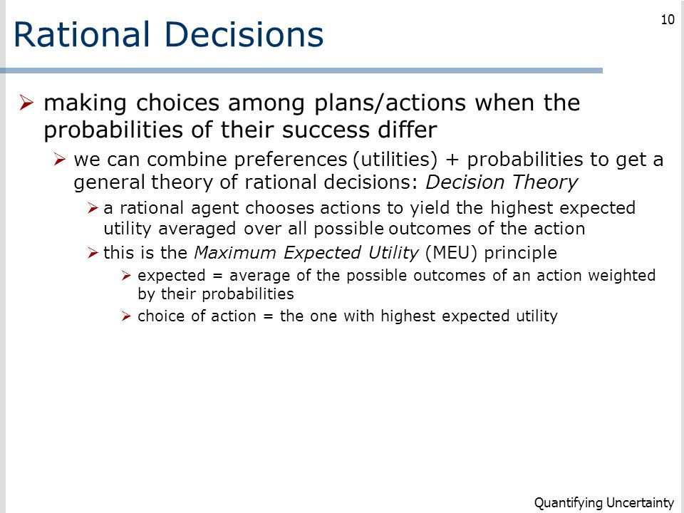 Rational Decisions  making choices among plans/actions when the probabilities of their success differ  we can combine preferences (utilities) + prob