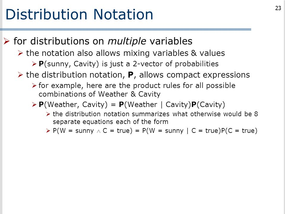 Distribution Notation  for distributions on multiple variables  the notation also allows mixing variables & values  P(sunny, Cavity) is just a 2-ve
