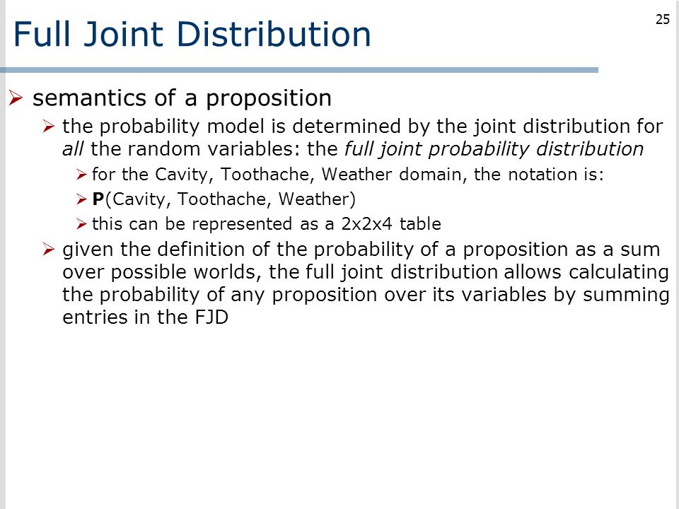 Full Joint Distribution  semantics of a proposition  the probability model is determined by the joint distribution for all the random variables: the