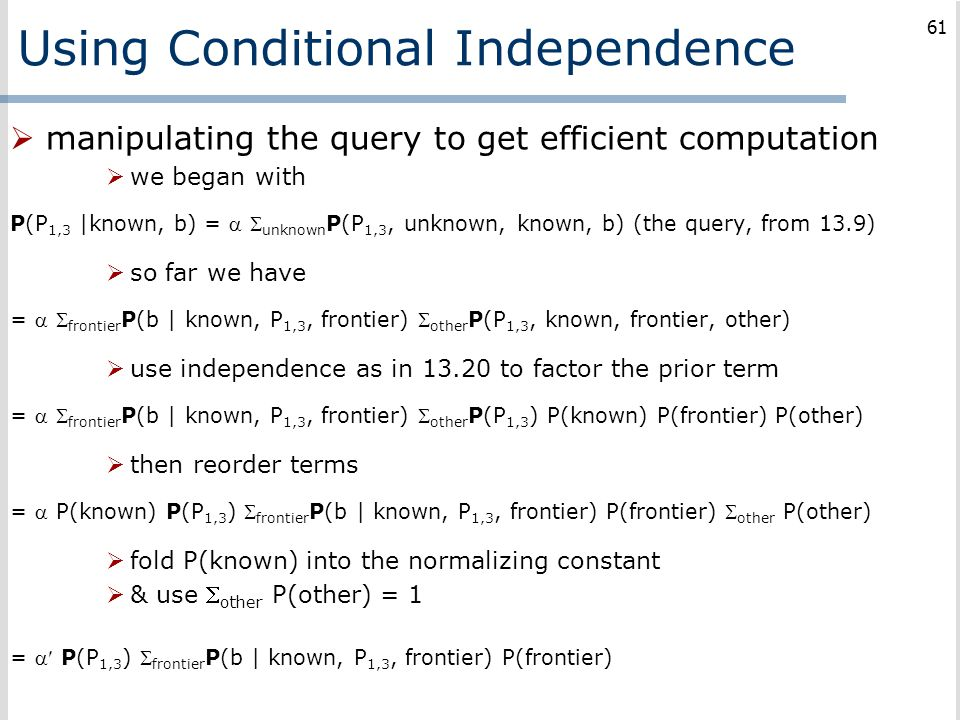 Using Conditional Independence  manipulating the query to get efficient computation  we began with P(P 1,3 |known, b) =   unknown P(P 1,3, unknown