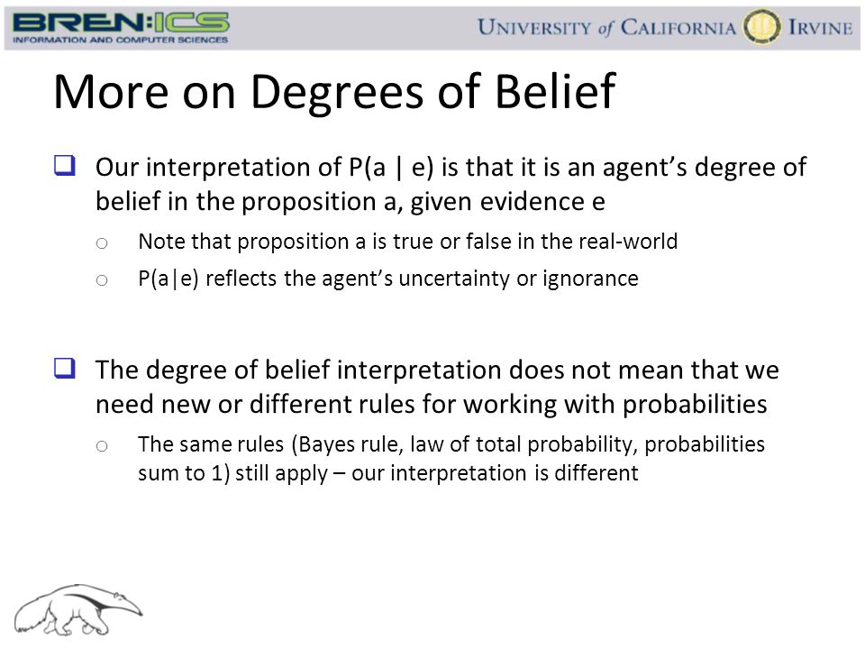 More on Degrees of Belief  Our interpretation of P(a | e) is that it is an agent's degree of belief in the proposition a, given evidence e o Note tha