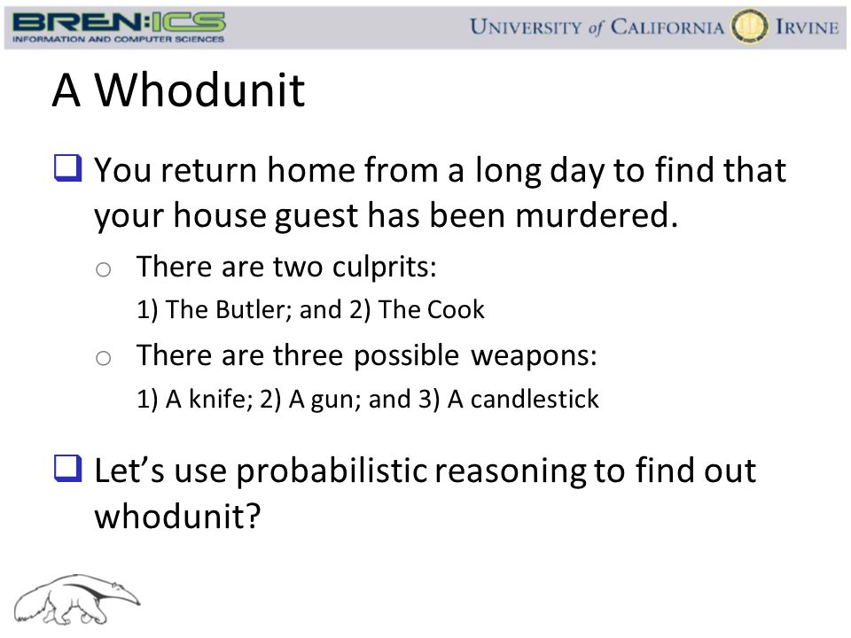 A Whodunit  You return home from a long day to find that your house guest has been murdered. o There are two culprits: 1) The Butler; and 2) The Cook