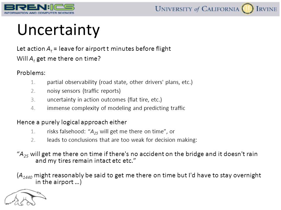 Uncertainty Let action A t = leave for airport t minutes before flight Will A t get me there on time? Problems: 1.partial observability (road state, o