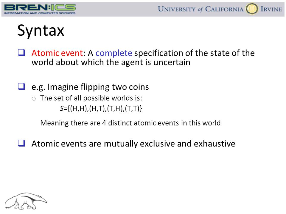 Syntax  Atomic event: A complete specification of the state of the world about which the agent is uncertain  e.g. Imagine flipping two coins o The s