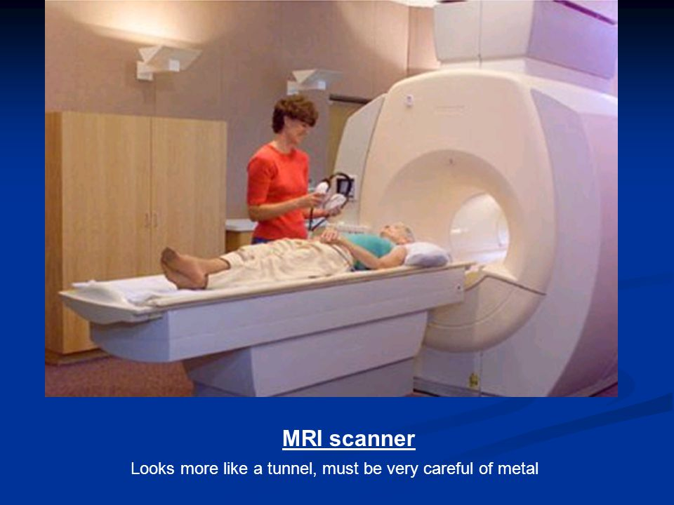 MRI scanner Looks more like a tunnel, must be very careful of metal