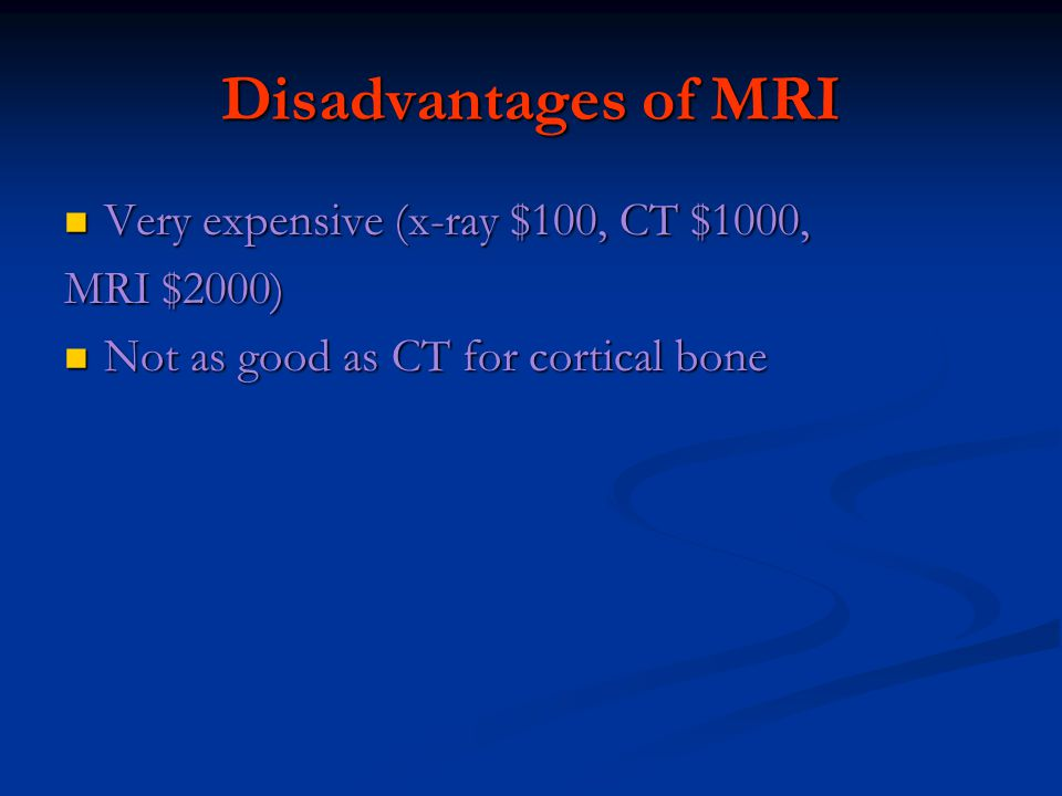 Disadvantages of MRI Very expensive (x-ray $100, CT $1000, Very expensive (x-ray $100, CT $1000, MRI $2000) Not as good as CT for cortical bone Not as