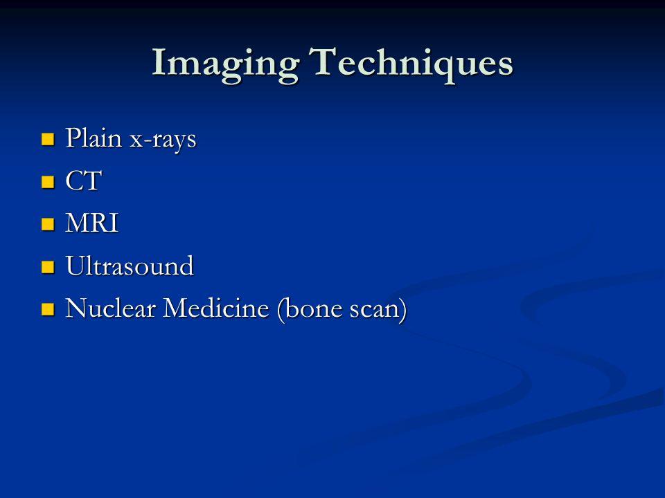 Imaging Techniques Plain x-rays Plain x-rays CT CT MRI MRI Ultrasound Ultrasound Nuclear Medicine (bone scan) Nuclear Medicine (bone scan)