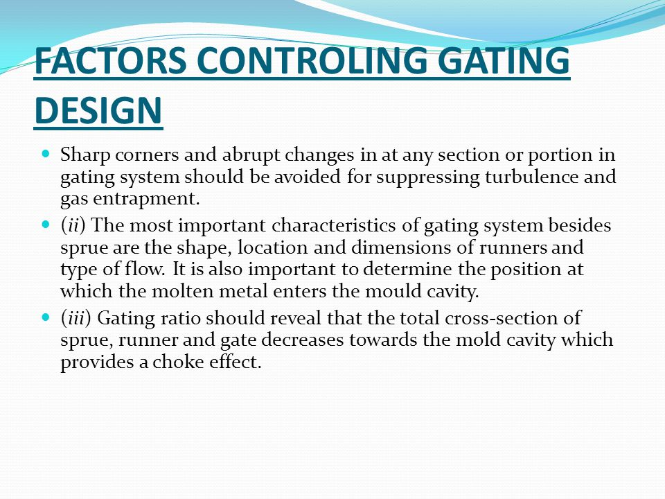 FACTORS CONTROLING GATING DESIGN Sharp corners and abrupt changes in at any section or portion in gating system should be avoided for suppressing turbulence and gas entrapment.