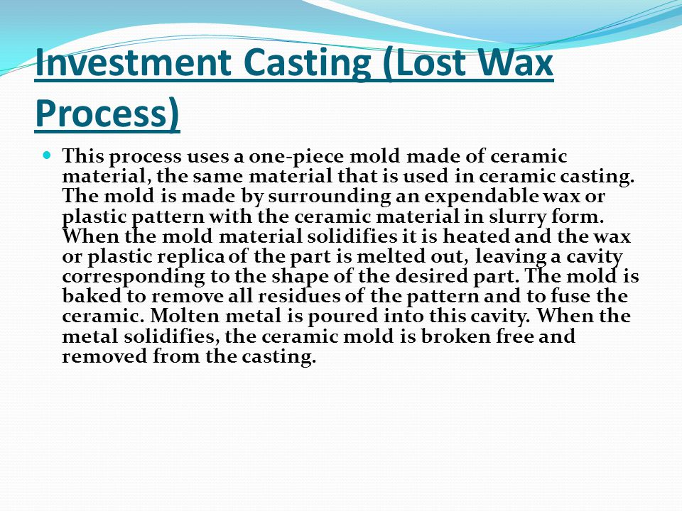 Investment Casting (Lost Wax Process) This process uses a one-piece mold made of ceramic material, the same material that is used in ceramic casting.