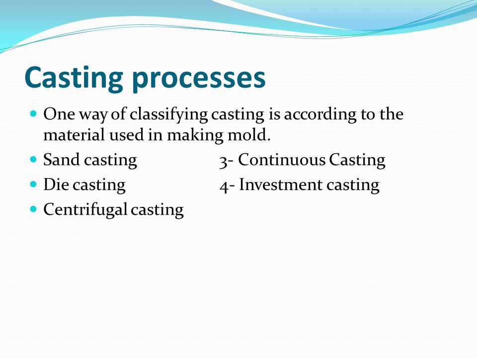 Casting processes One way of classifying casting is according to the material used in making mold.
