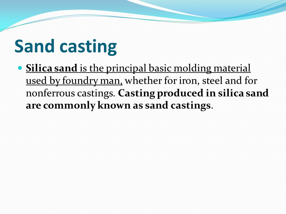 Sand casting Silica sand is the principal basic molding material used by foundry man, whether for iron, steel and for nonferrous castings.
