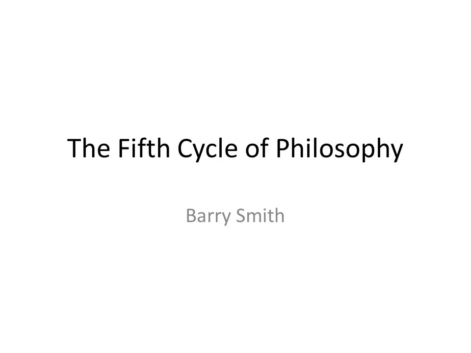 The Fifth Cycle of Philosophy Barry Smith
