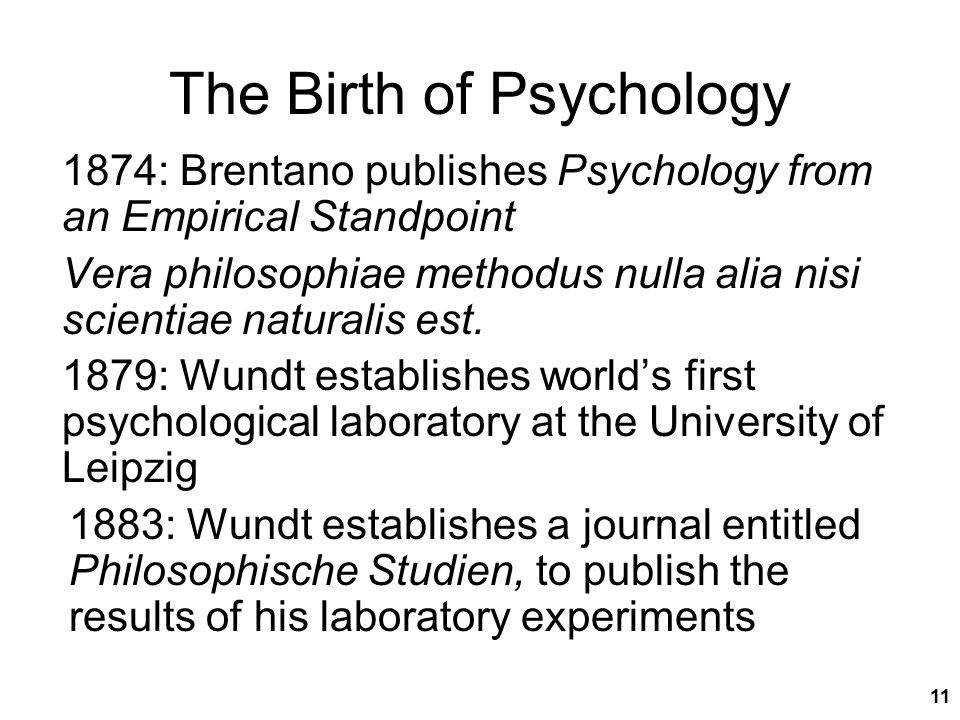 11 The Birth of Psychology 1874: Brentano publishes Psychology from an Empirical Standpoint Vera philosophiae methodus nulla alia nisi scientiae natur