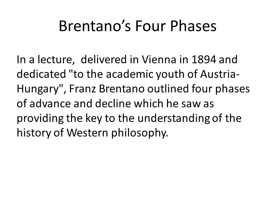 Brentano's Four Phases In a lecture, delivered in Vienna in 1894 and dedicated to the academic youth of Austria- Hungary , Franz Brentano outlined four phases of advance and decline which he saw as providing the key to the understanding of the history of Western philosophy.