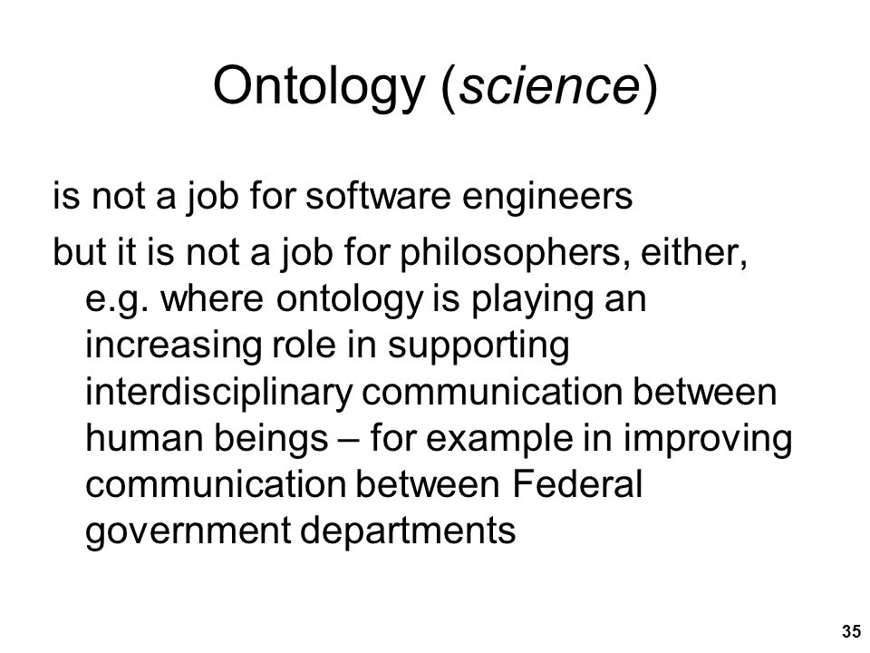 35 Ontology (science) is not a job for software engineers but it is not a job for philosophers, either, e.g. where ontology is playing an increasing r