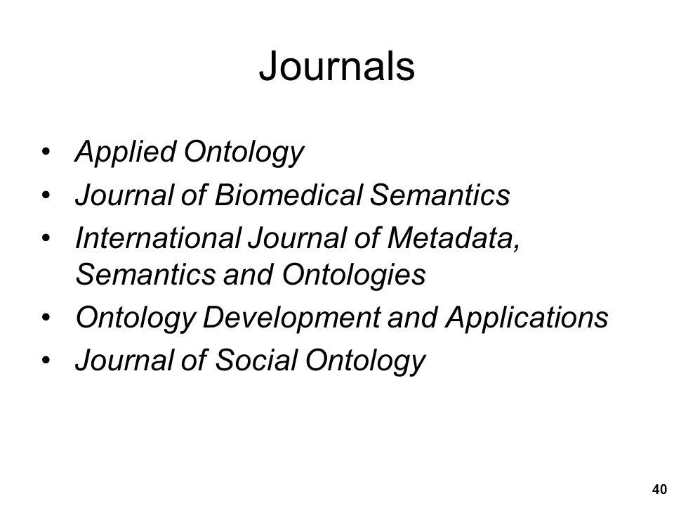 Journals Applied Ontology Journal of Biomedical Semantics International Journal of Metadata, Semantics and Ontologies Ontology Development and Applications Journal of Social Ontology 40