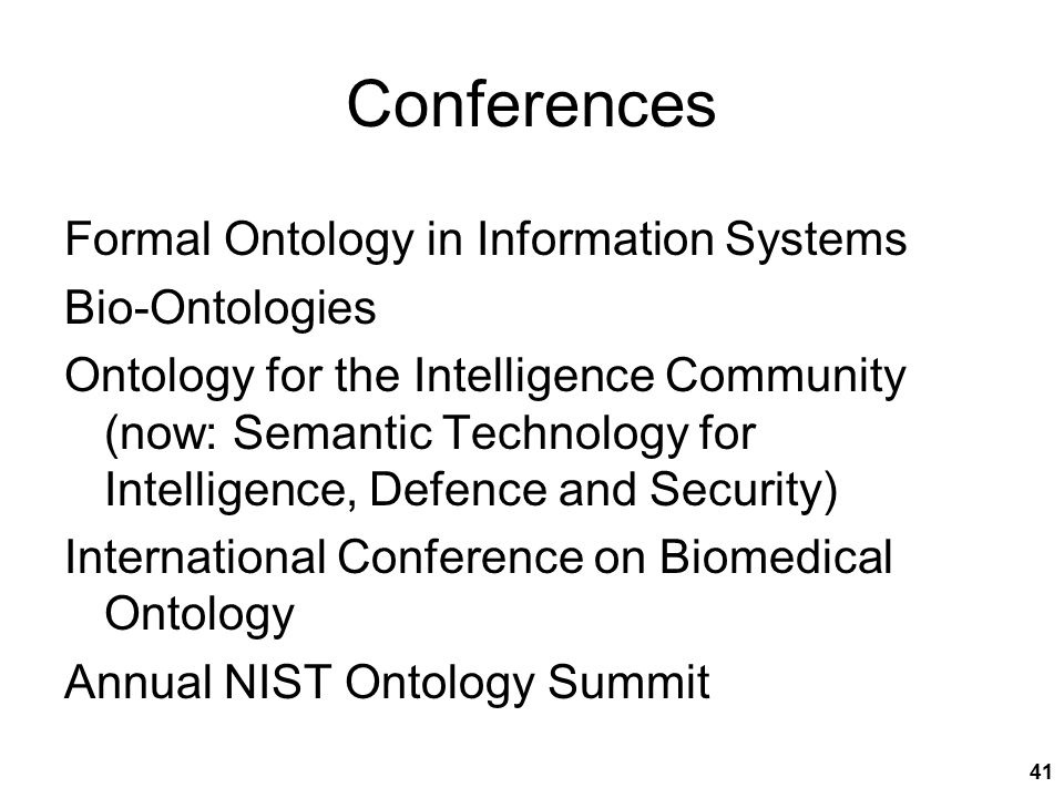 Conferences Formal Ontology in Information Systems Bio-Ontologies Ontology for the Intelligence Community (now: Semantic Technology for Intelligence, Defence and Security) International Conference on Biomedical Ontology Annual NIST Ontology Summit 41
