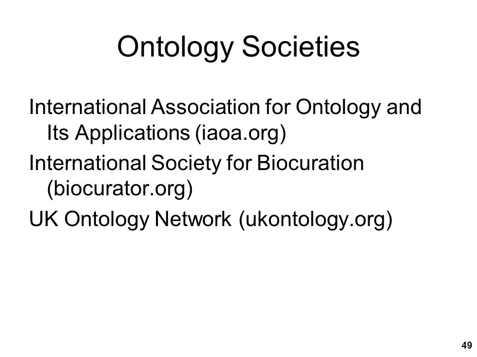 Ontology Societies International Association for Ontology and Its Applications (iaoa.org) International Society for Biocuration (biocurator.org) UK Ontology Network (ukontology.org)  49
