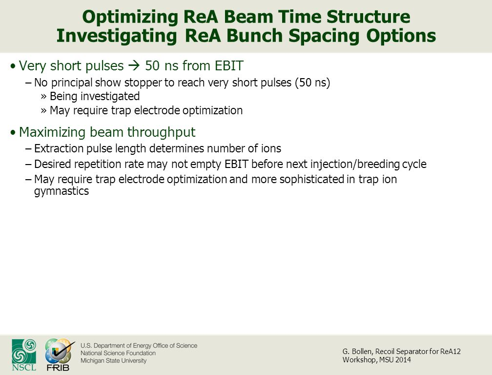 Optimizing ReA Beam Time Structure Investigating ReA Bunch Spacing Options Very short pulses  50 ns from EBIT –No principal show stopper to reach very short pulses (50 ns) »Being investigated »May require trap electrode optimization Maximizing beam throughput –Extraction pulse length determines number of ions –Desired repetition rate may not empty EBIT before next injection/breeding cycle –May require trap electrode optimization and more sophisticated in trap ion gymnastics G.
