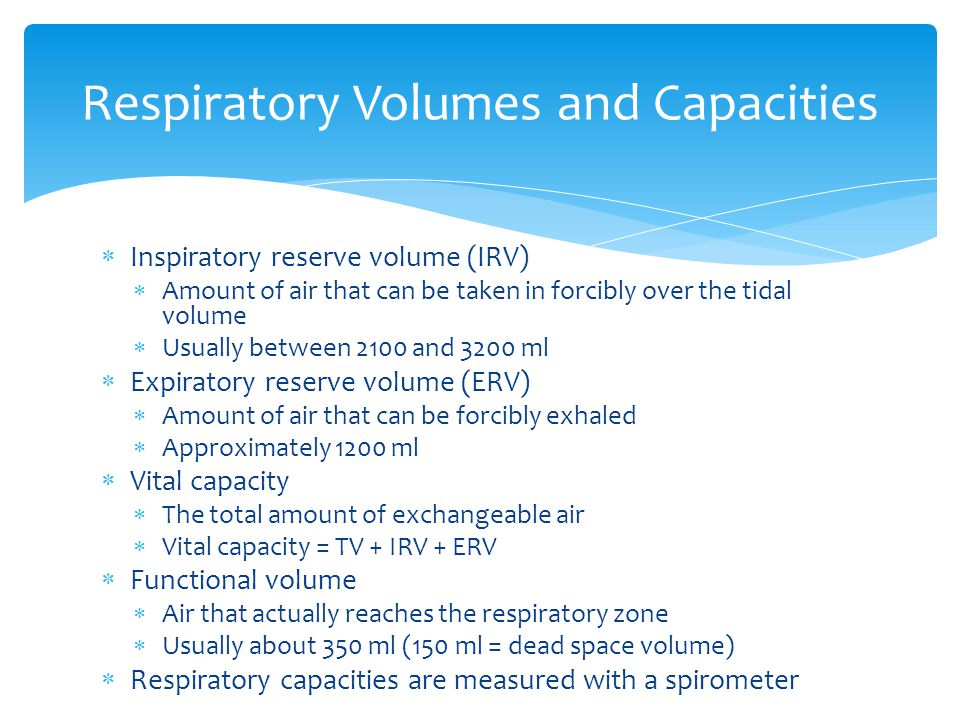  Inspiratory reserve volume (IRV)  Amount of air that can be taken in forcibly over the tidal volume  Usually between 2100 and 3200 ml  Expiratory