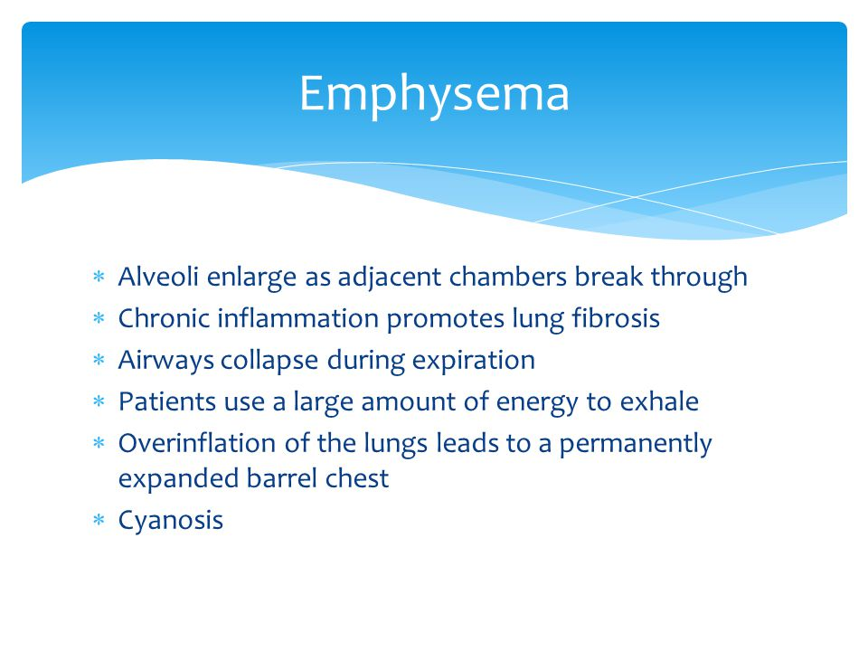  Alveoli enlarge as adjacent chambers break through  Chronic inflammation promotes lung fibrosis  Airways collapse during expiration  Patients use