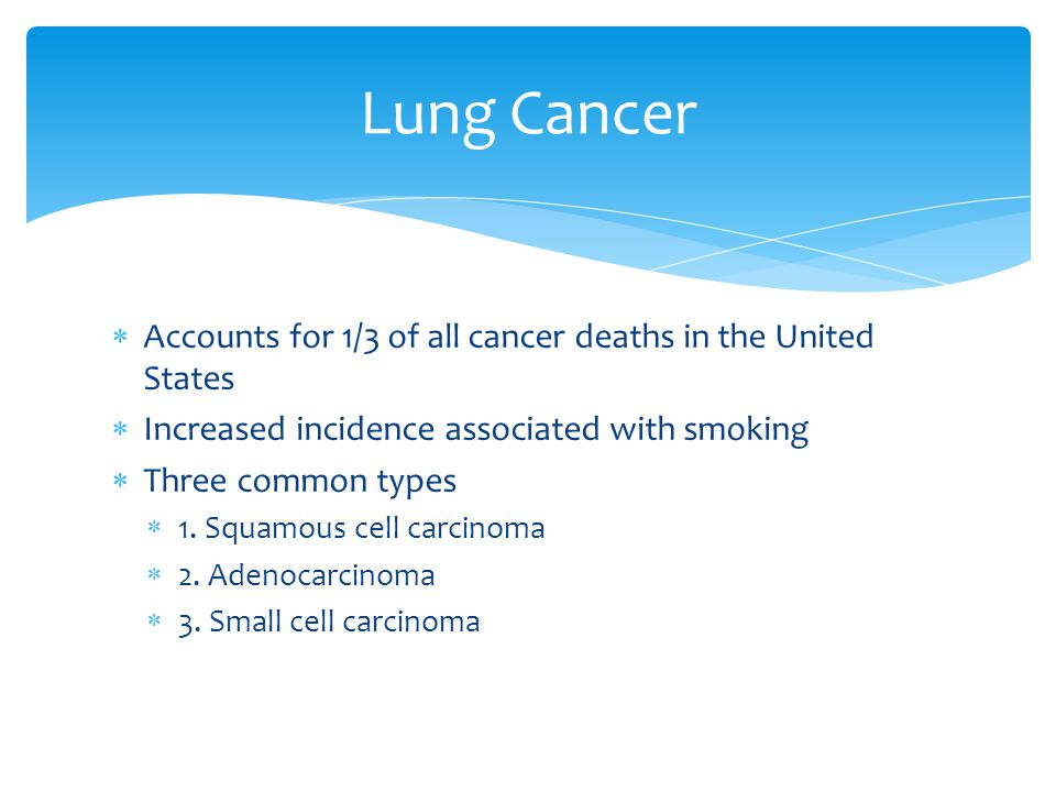  Accounts for 1/3 of all cancer deaths in the United States  Increased incidence associated with smoking  Three common types  1. Squamous cell car